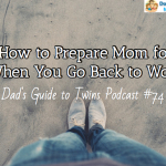 How to Prepare Mom for When You Go Back to Work – Podcast 74