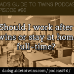 Should I work after twins or stay at home full-time? – Podcast 96