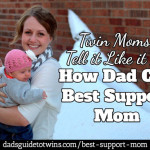 29 Twin Moms Tell it Like it Is: How Dad Can Best Support Mom